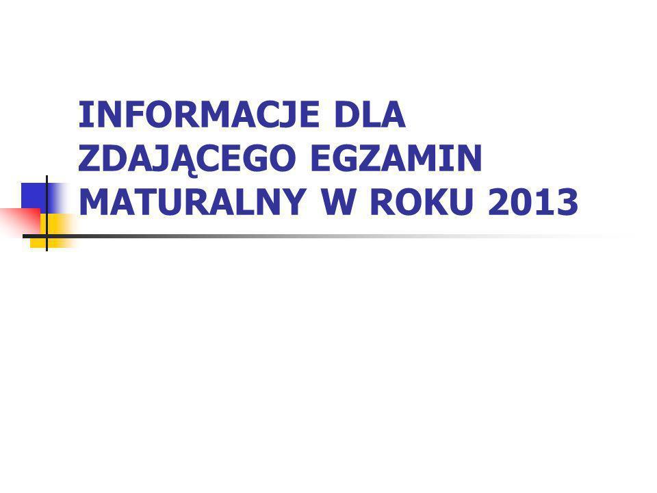 INFORMACJE DLA ZDAJĄCEGO EGZAMIN MATURALNY W ROKU 2013