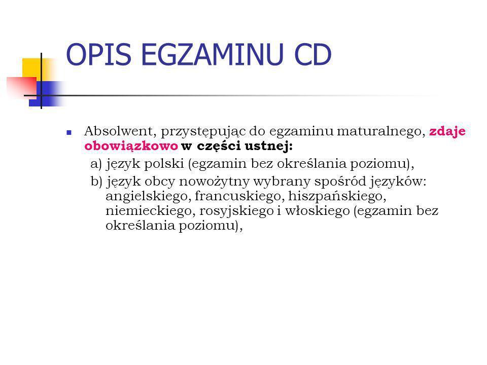 OPIS EGZAMINU CD Absolwent, przystępując do egzaminu maturalnego, zdaje obowiązkowo w części ustnej: a) język polski (egzamin bez określania poziomu), b) język obcy nowożytny wybrany spośród języków: angielskiego, francuskiego, hiszpańskiego, niemieckiego, rosyjskiego i włoskiego (egzamin bez określania poziomu),