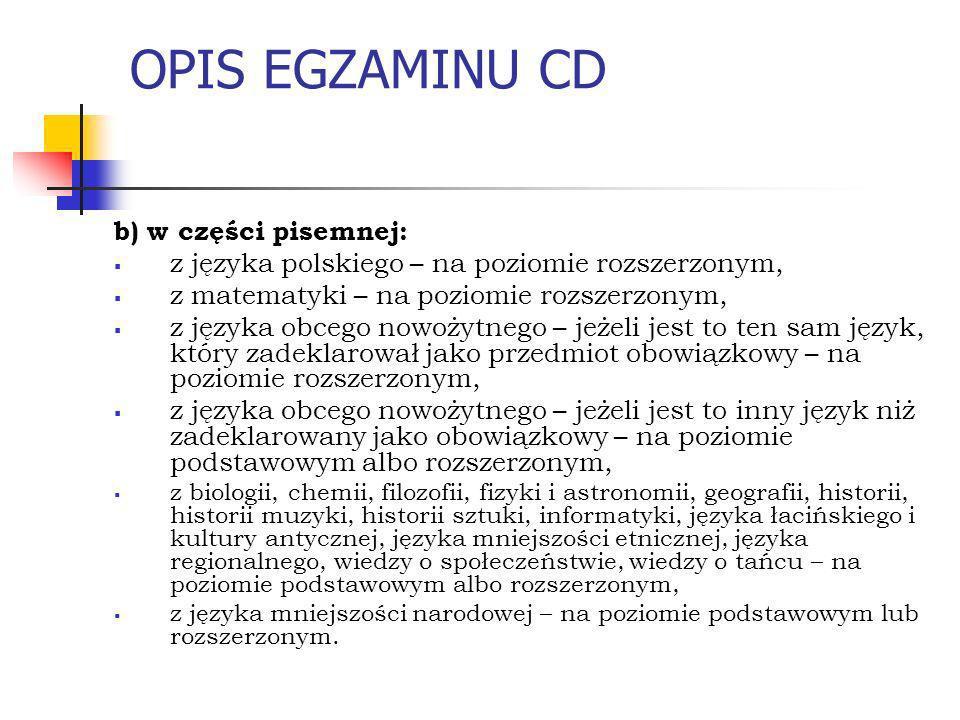 OPIS EGZAMINU CD b) w części pisemnej: z języka polskiego – na poziomie rozszerzonym, z matematyki – na poziomie rozszerzonym, z języka obcego nowożytnego – jeżeli jest to ten sam język, który zadeklarował jako przedmiot obowiązkowy – na poziomie rozszerzonym, z języka obcego nowożytnego – jeżeli jest to inny język niż zadeklarowany jako obowiązkowy – na poziomie podstawowym albo rozszerzonym, z biologii, chemii, filozofii, fizyki i astronomii, geografii, historii, historii muzyki, historii sztuki, informatyki, języka łacińskiego i kultury antycznej, języka mniejszości etnicznej, języka regionalnego, wiedzy o społeczeństwie, wiedzy o tańcu – na poziomie podstawowym albo rozszerzonym, z języka mniejszości narodowej – na poziomie podstawowym lub rozszerzonym.