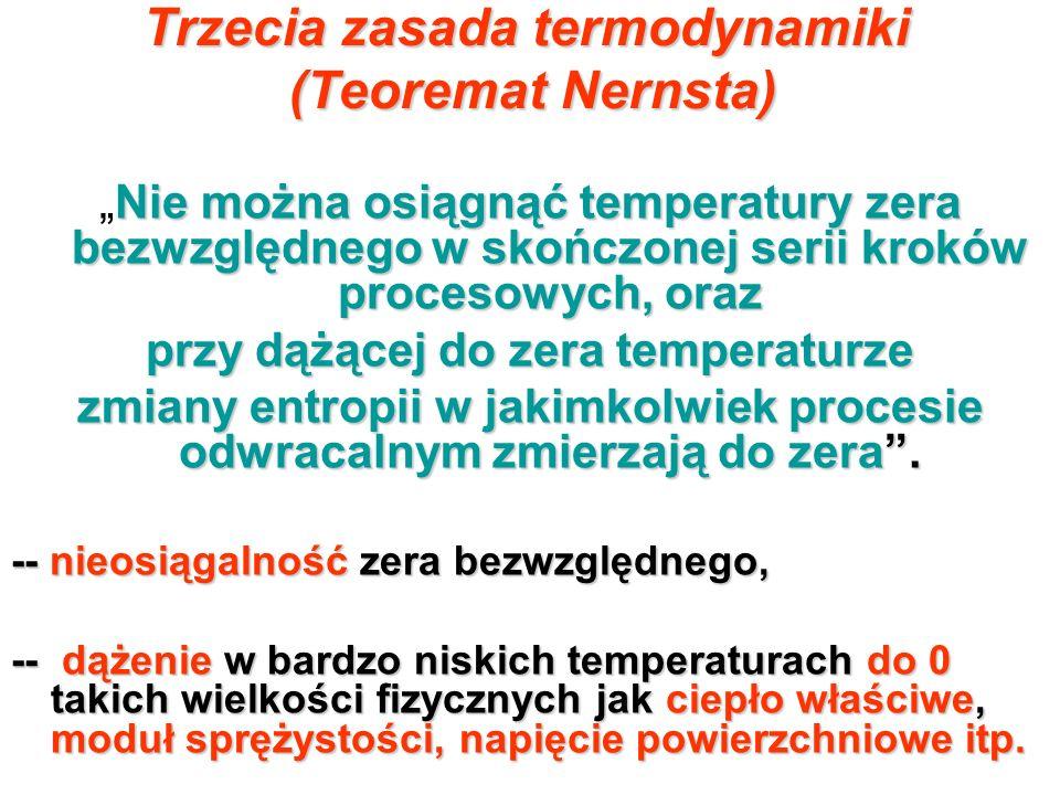 Trzecia zasada termodynamiki (Teoremat Nernsta) Nie można osiągnąć temperatury zera bezwzględnego w skończonej serii kroków procesowych, orazNie można