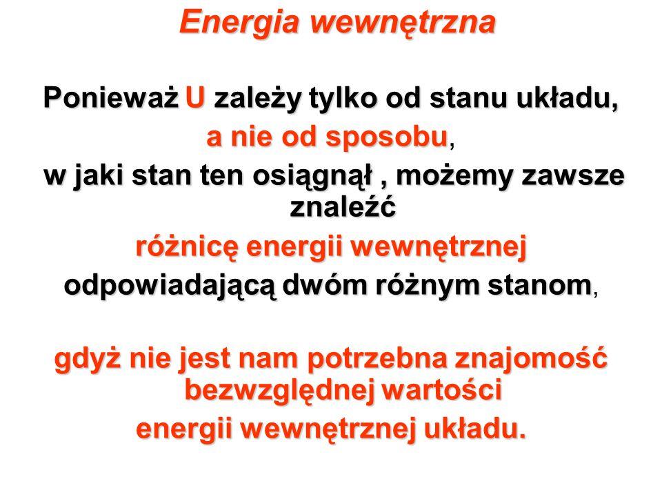 Energia wewnętrzna Ponieważ U zależy tylko od stanu układu, a nie od sposobu a nie od sposobu, w jaki stan ten osiągnął, możemy zawsze znaleźć różnicę