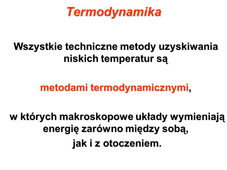 Termodynamika Wszystkie techniczne metody uzyskiwania niskich temperatur są metodami termodynamicznymi, w których makroskopowe układy wymieniają energ