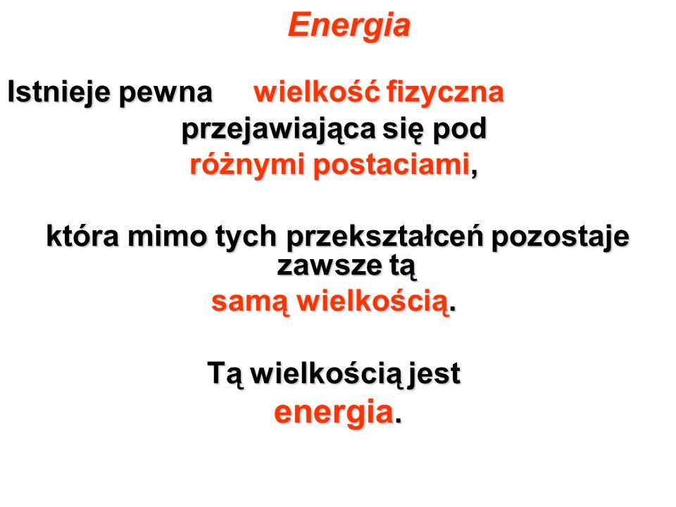 Energia Istnieje pewna wielkość fizyczna przejawiająca się pod różnymi postaciami, która mimo tych przekształceń pozostaje zawsze tą która mimo tych p