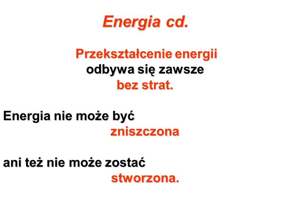 Energia cd. Przekształcenie energii odbywa się zawsze bez strat. Energia nie może być zniszczona ani też nie może zostać stworzona.