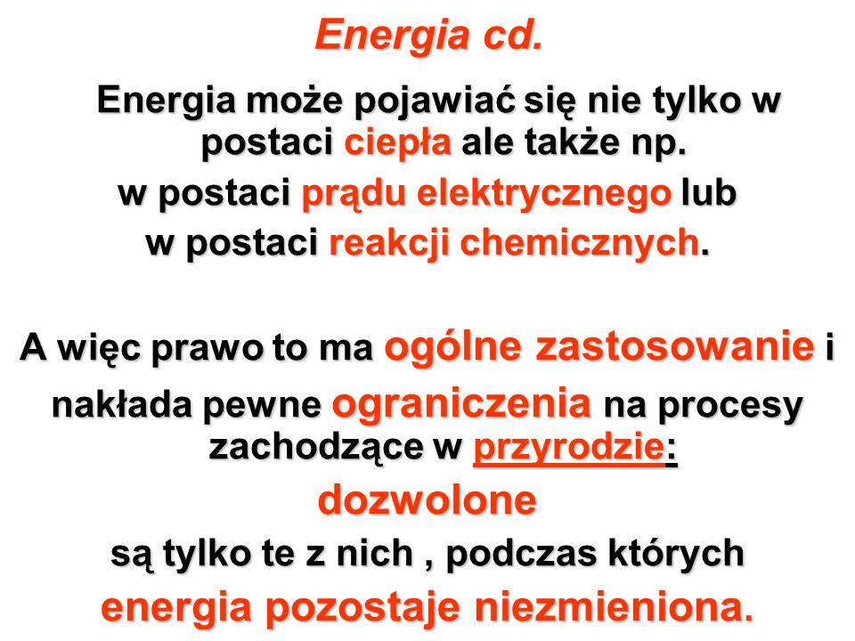 Energia cd. Energia może pojawiać się nie tylko w postaci ciepła ale także np. w postaci prądu elektrycznego lub w postaci reakcji chemicznych. A więc