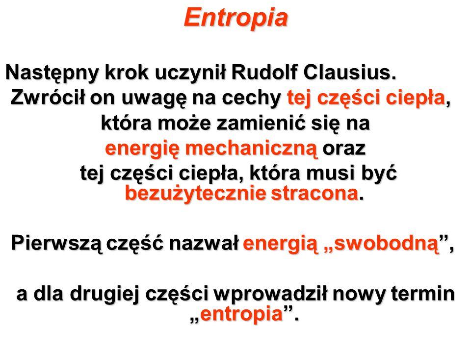 Entropia Następny krok uczynił Rudolf Clausius. Zwrócił on uwagę na cechy tej części ciepła, Zwrócił on uwagę na cechy tej części ciepła, która może z