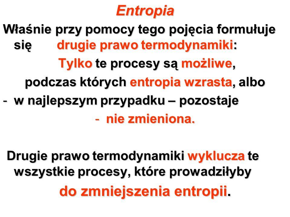 Entropia Właśnie przy pomocy tego pojęcia formułuje się drugie prawo termodynamiki: Tylko te procesy są możliwe, Tylko te procesy są możliwe, podczas