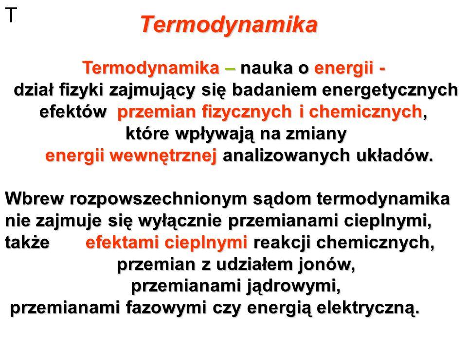 Termodynamika T Termodynamika – nauka o energii - dział fizyki zajmujący się badaniem energetycznych efektów przemian fizycznych i chemicznych, dział