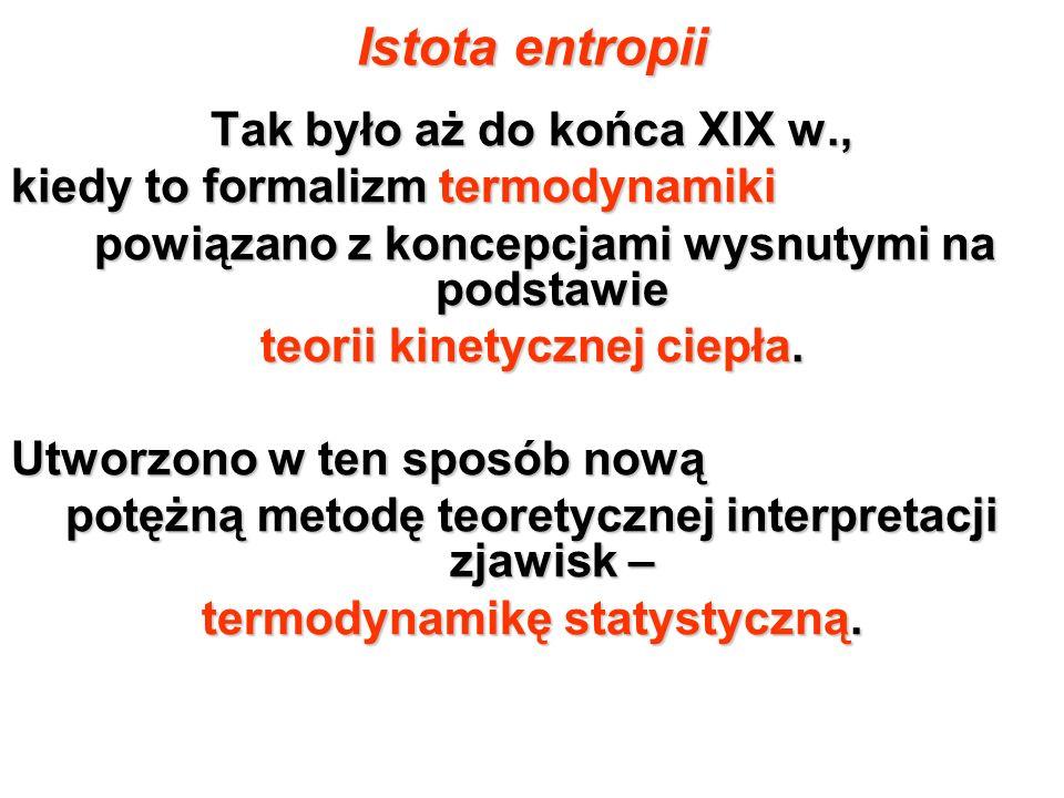 Istota entropii Tak było aż do końca XIX w., kiedy to formalizm termodynamiki powiązano z koncepcjami wysnutymi na podstawie powiązano z koncepcjami w