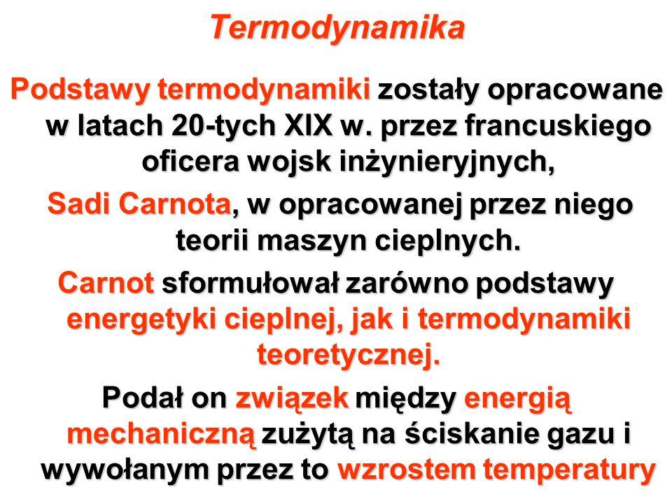 Termodynamika Podstawy termodynamiki zostały opracowane w latach 20-tych XIX w. przez francuskiego oficera wojsk inżynieryjnych, Sadi Carnota, w oprac