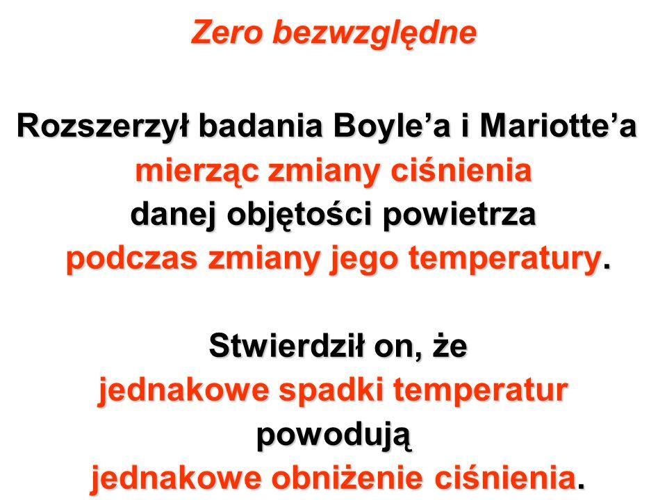 Zero bezwzględne Rozszerzył badania Boylea i Mariottea mierząc zmiany ciśnienia danej objętości powietrza podczas zmiany jego temperatury. podczas zmi
