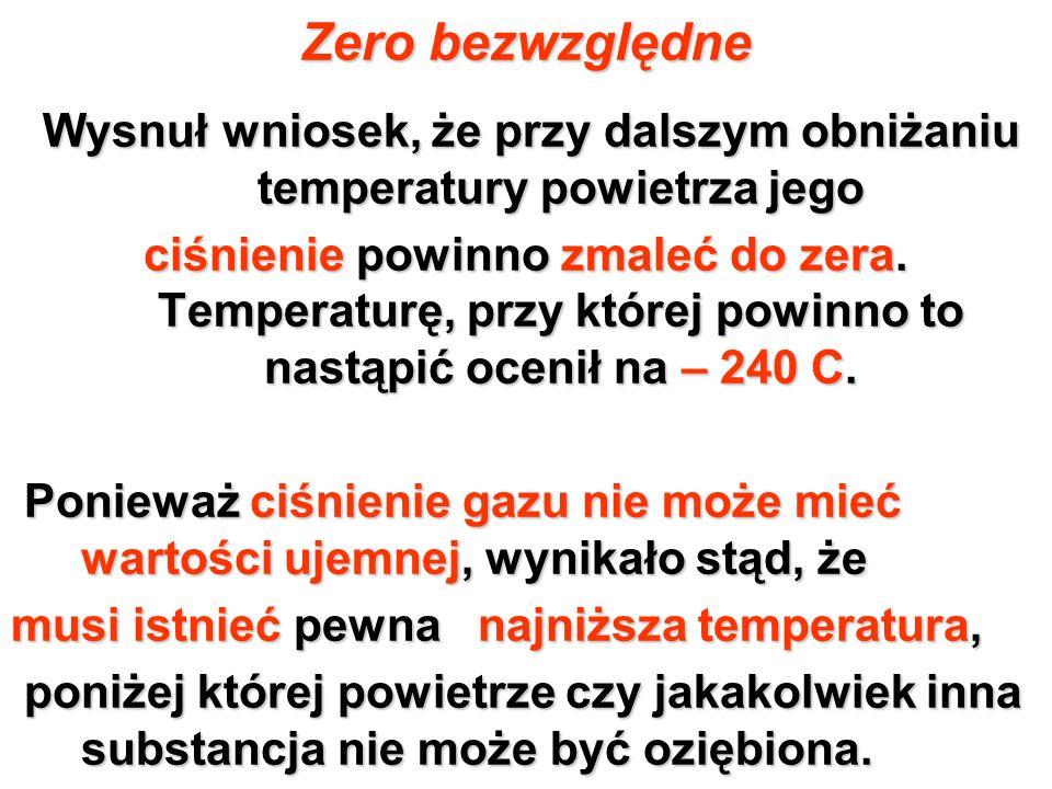 Zero bezwzględne Wysnuł wniosek, że przy dalszym obniżaniu temperatury powietrza jego ciśnienie powinno zmaleć do zera. Temperaturę, przy której powin
