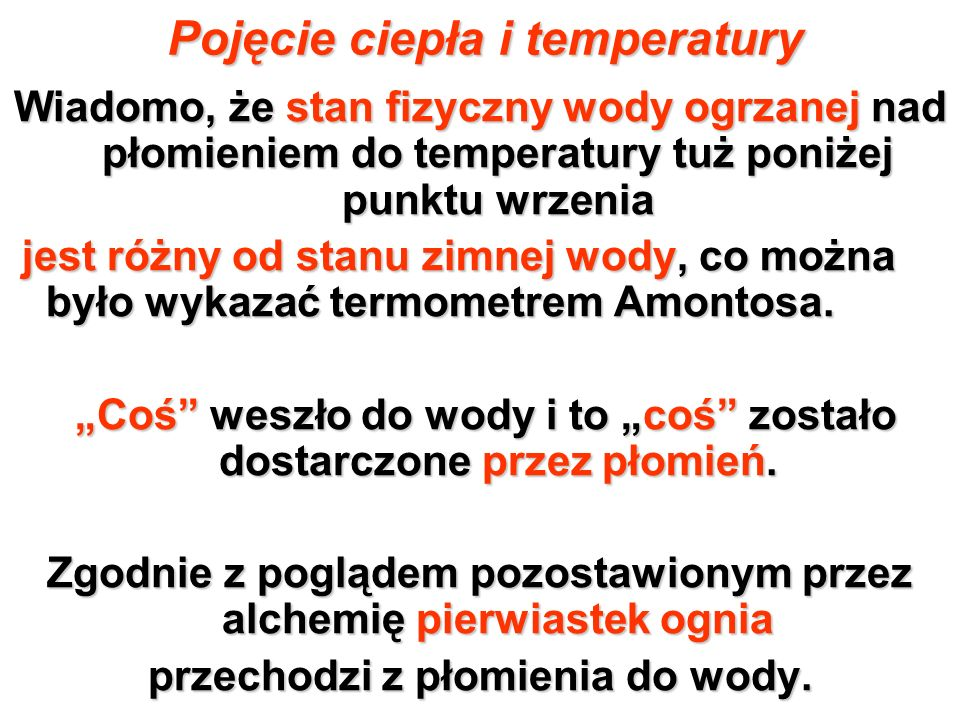 Pojęcie ciepła i temperatury Wiadomo, że stan fizyczny wody ogrzanej nad płomieniem do temperatury tuż poniżej punktu wrzenia jest różny od stanu zimn