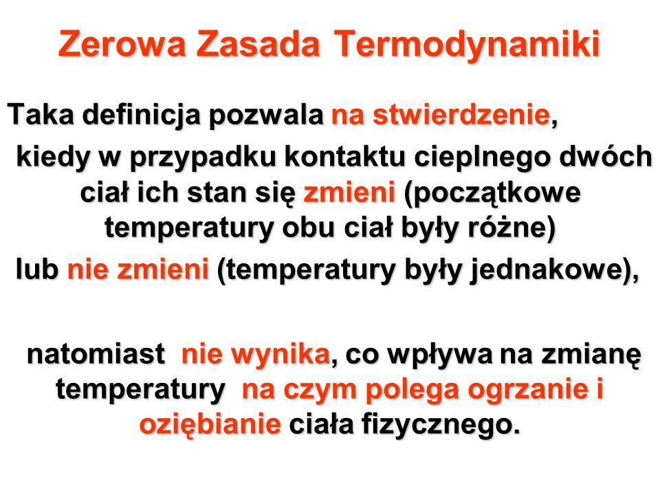 Pierwsza Zasada Termodynamiki Energia układu jest zachowana, jeżeli ciepło zostaje uwzględnione Energia układu jest zachowana, jeżeli ciepło zostaje uwzględnione Z zasady tej wynika istnienie funkcji termodynamicznej istnienie funkcji termodynamicznej będącej energią wewnętrzną ciała, będącej energią wewnętrzną ciała, która może ulec zmianie w wyniku wykonywanej nad ciałem która może ulec zmianie w wyniku wykonywanej nad ciałem pracy lub przekazanemu ciału ciepła.
