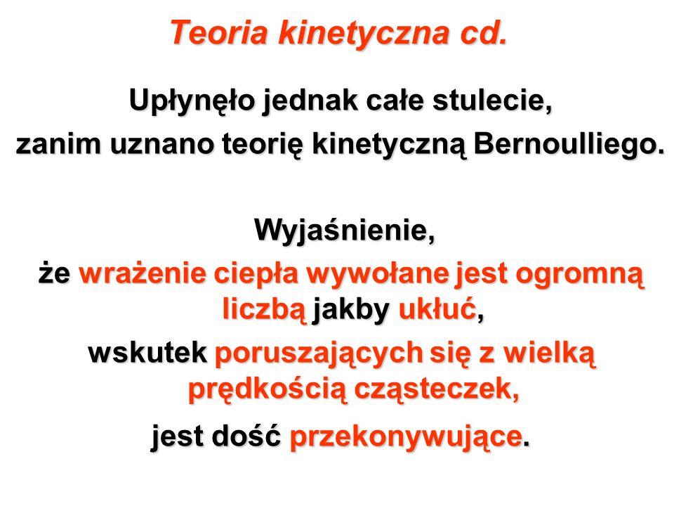 Teoria kinetyczna cd. Upłynęło jednak całe stulecie, zanim uznano teorię kinetyczną Bernoulliego. Wyjaśnienie, Wyjaśnienie, że wrażenie ciepła wywołan