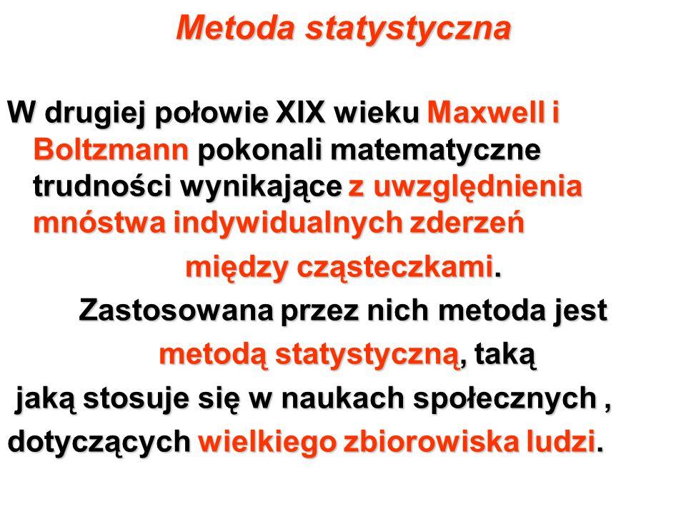 Metoda statystyczna W drugiej połowie XIX wieku Maxwell i Boltzmann pokonali matematyczne trudności wynikające z uwzględnienia mnóstwa indywidualnych