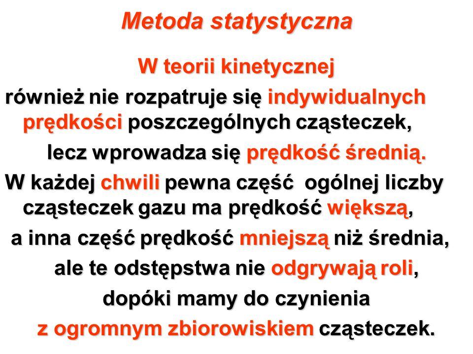 Metoda statystyczna W teorii kinetycznej również nie rozpatruje się indywidualnych prędkości poszczególnych cząsteczek, lecz wprowadza się prędkość śr