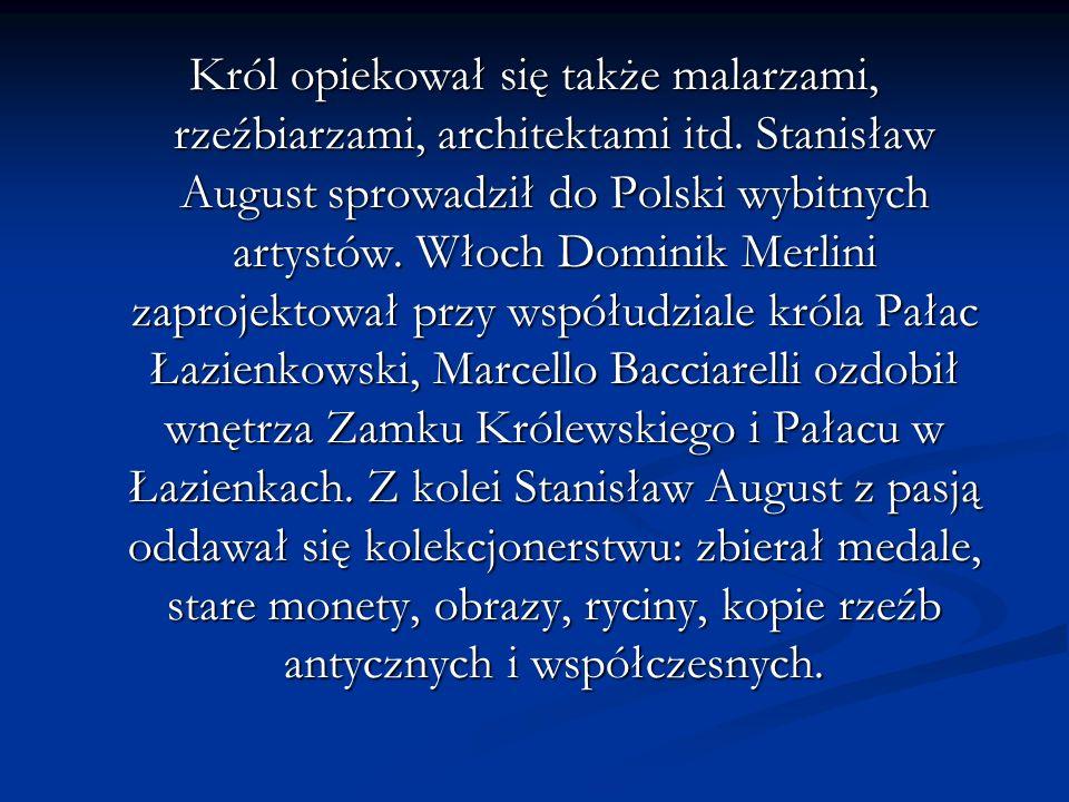 Król opiekował się także malarzami, rzeźbiarzami, architektami itd. Stanisław August sprowadził do Polski wybitnych artystów. Włoch Dominik Merlini za
