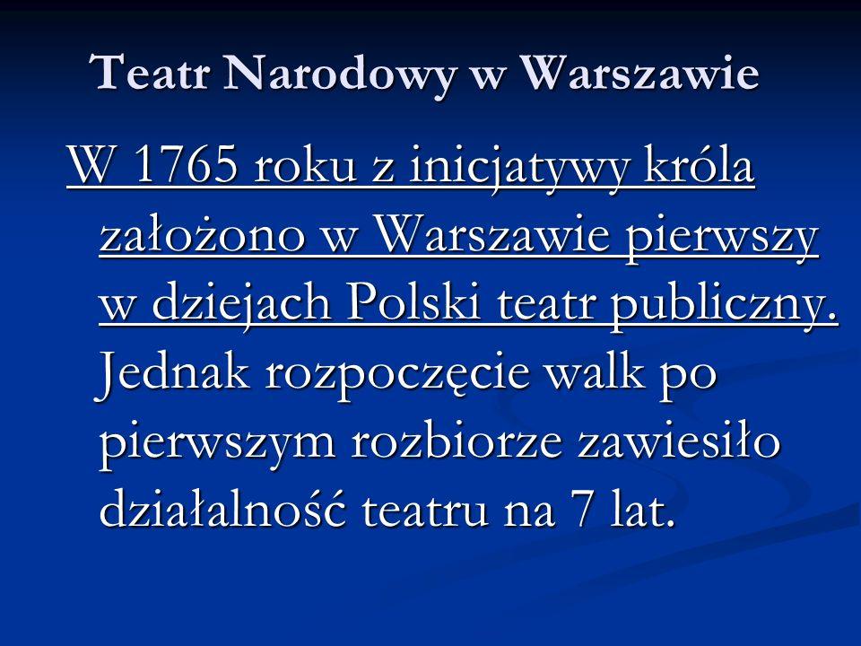 Teatr Narodowy w Warszawie W 1765 roku z inicjatywy króla założono w Warszawie pierwszy w dziejach Polski teatr publiczny. Jednak rozpoczęcie walk po