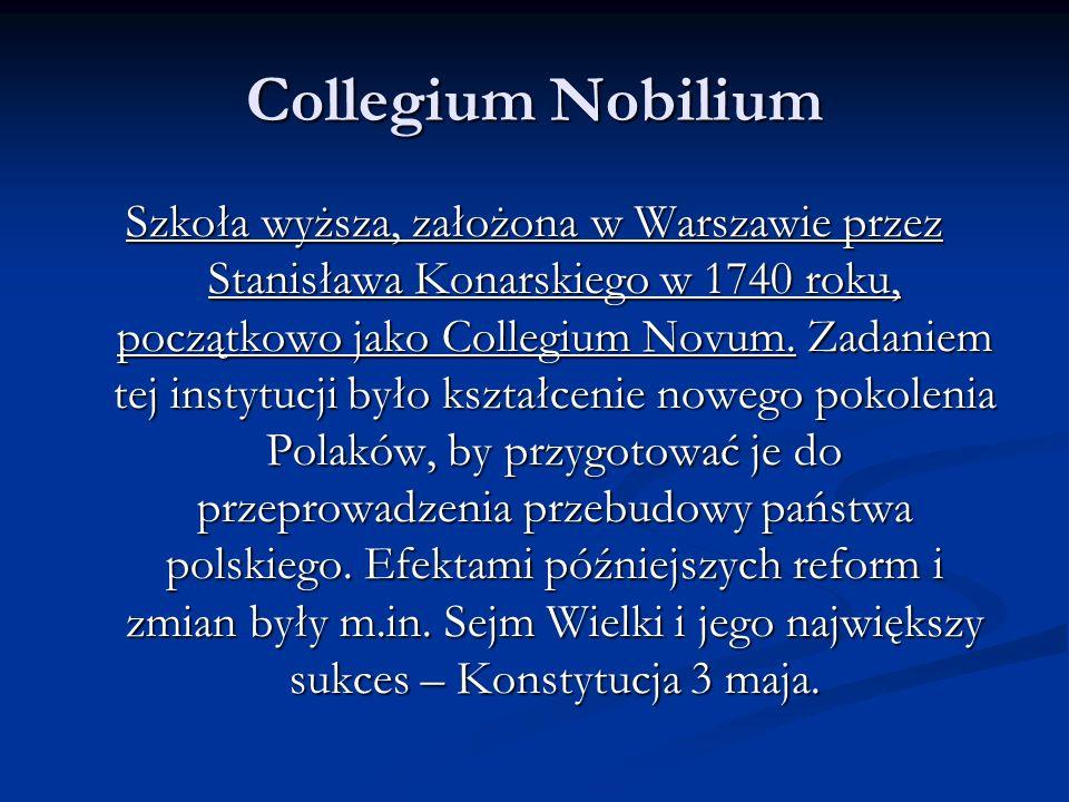 Collegium Nobilium Szkoła wyższa, założona w Warszawie przez Stanisława Konarskiego w 1740 roku, początkowo jako Collegium Novum.