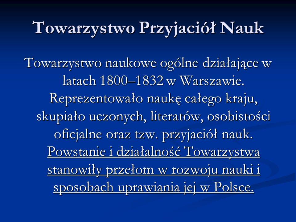 Towarzystwo Przyjaciół Nauk Towarzystwo naukowe ogólne działające w latach 1800–1832 w Warszawie. Reprezentowało naukę całego kraju, skupiało uczonych