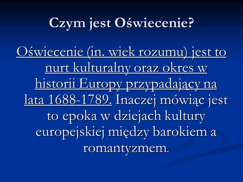 Czym jest Oświecenie? Oświecenie (in. wiek rozumu) jest to nurt kulturalny oraz okres w historii Europy przypadający na lata 1688-1789. Inaczej mówiąc
