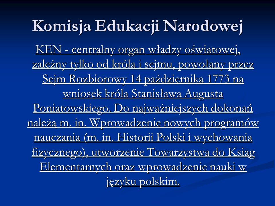 Komisja Edukacji Narodowej KEN - centralny organ władzy oświatowej, zależny tylko od króla i sejmu, powołany przez Sejm Rozbiorowy 14 października 1773 na wniosek króla Stanisława Augusta Poniatowskiego.