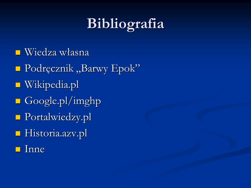 Bibliografia Wiedza własna Wiedza własna Podręcznik Barwy Epok Podręcznik Barwy Epok Wikipedia.pl Wikipedia.pl Google.pl/imghp Google.pl/imghp Portalwiedzy.pl Portalwiedzy.pl Historia.azv.pl Historia.azv.pl Inne Inne