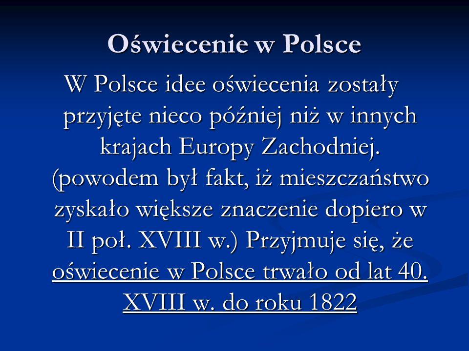 Oświecenie w Polsce W Polsce idee oświecenia zostały przyjęte nieco później niż w innych krajach Europy Zachodniej. (powodem był fakt, iż mieszczaństw