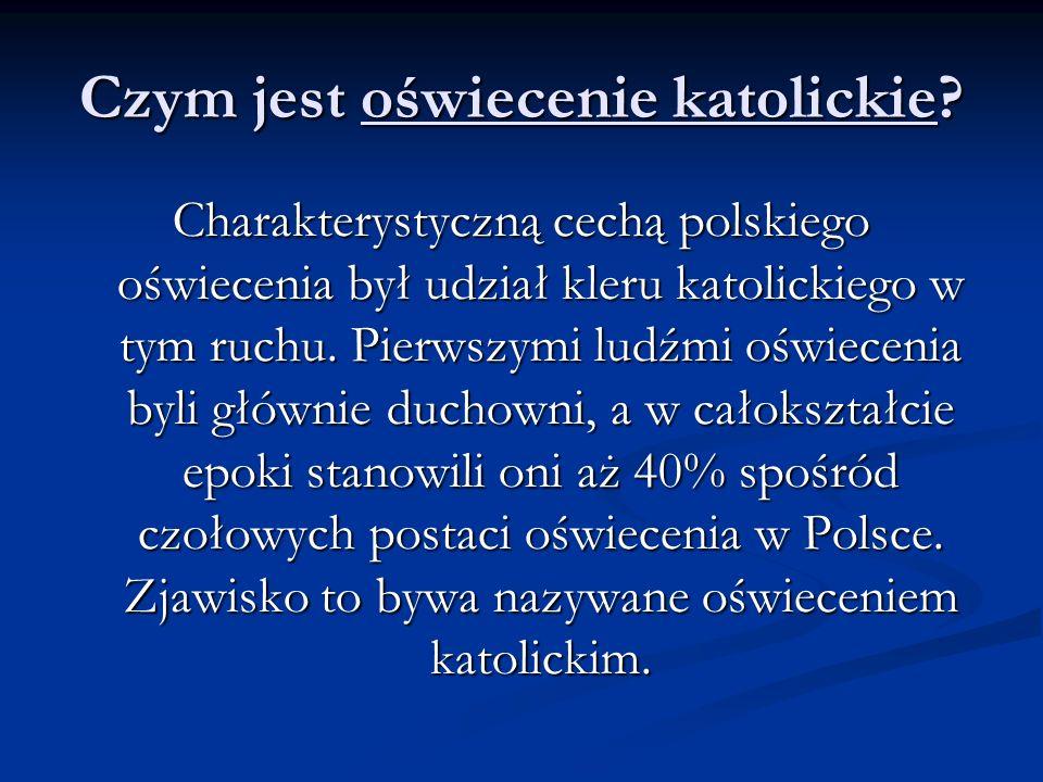 Czym jest oświecenie katolickie? Charakterystyczną cechą polskiego oświecenia był udział kleru katolickiego w tym ruchu. Pierwszymi ludźmi oświecenia