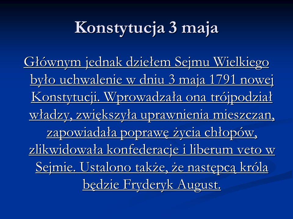 Konstytucja 3 maja Głównym jednak dziełem Sejmu Wielkiego było uchwalenie w dniu 3 maja 1791 nowej Konstytucji. Wprowadzała ona trójpodział władzy, zw