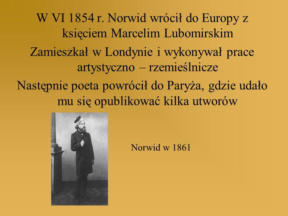 W VI 1854 r. Norwid wrócił do Europy z księciem Marcelim Lubomirskim Zamieszkał w Londynie i wykonywał prace artystyczno – rzemieślnicze Następnie poe