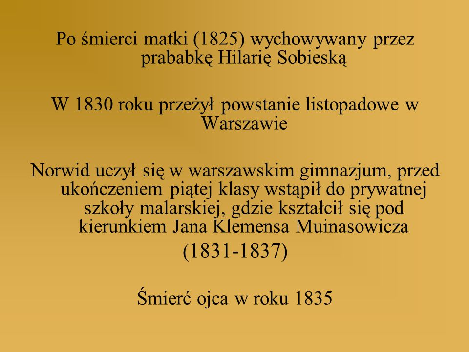 Po śmierci matki (1825) wychowywany przez prababkę Hilarię Sobieską W 1830 roku przeżył powstanie listopadowe w Warszawie Norwid uczył się w warszawsk