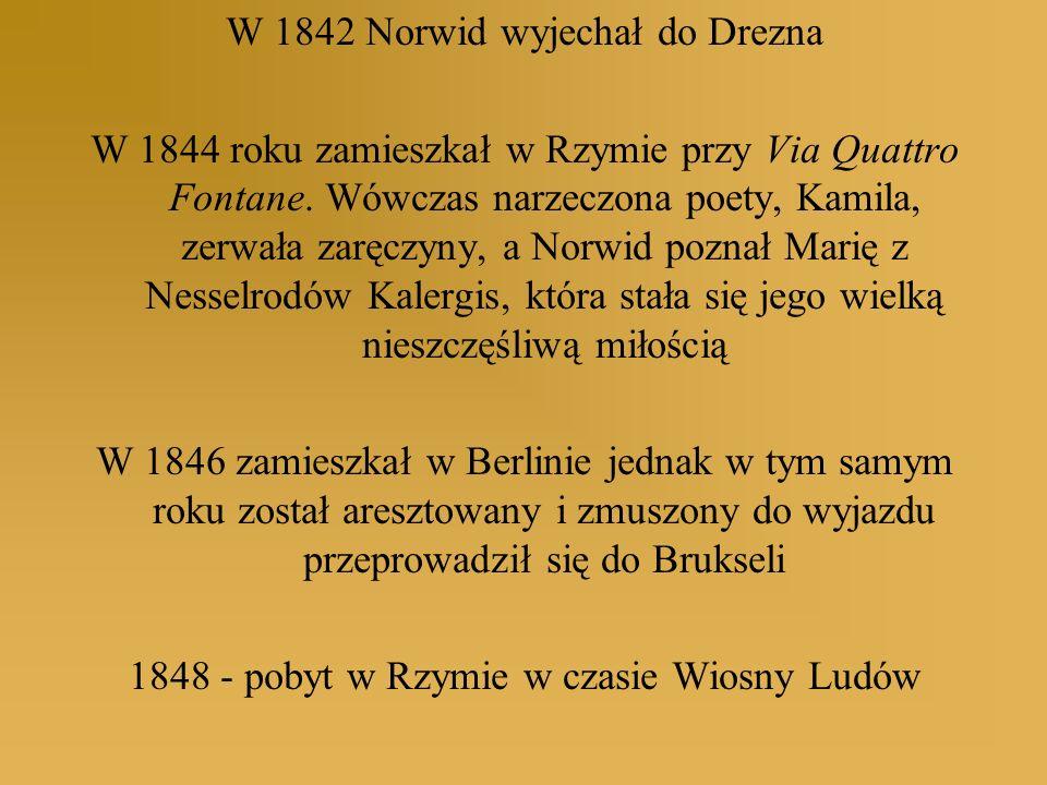 W 1842 Norwid wyjechał do Drezna W 1844 roku zamieszkał w Rzymie przy Via Quattro Fontane. Wówczas narzeczona poety, Kamila, zerwała zaręczyny, a Norw