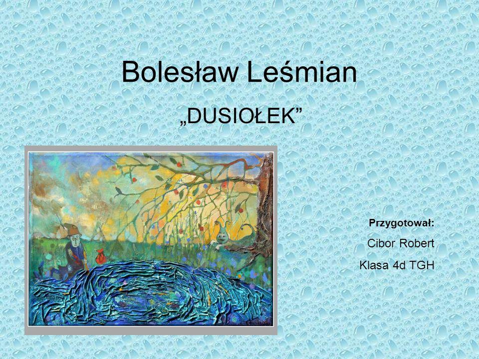 Bolesław Leśmian DUSIOŁEK Przygotował: Cibor Robert Klasa 4d TGH