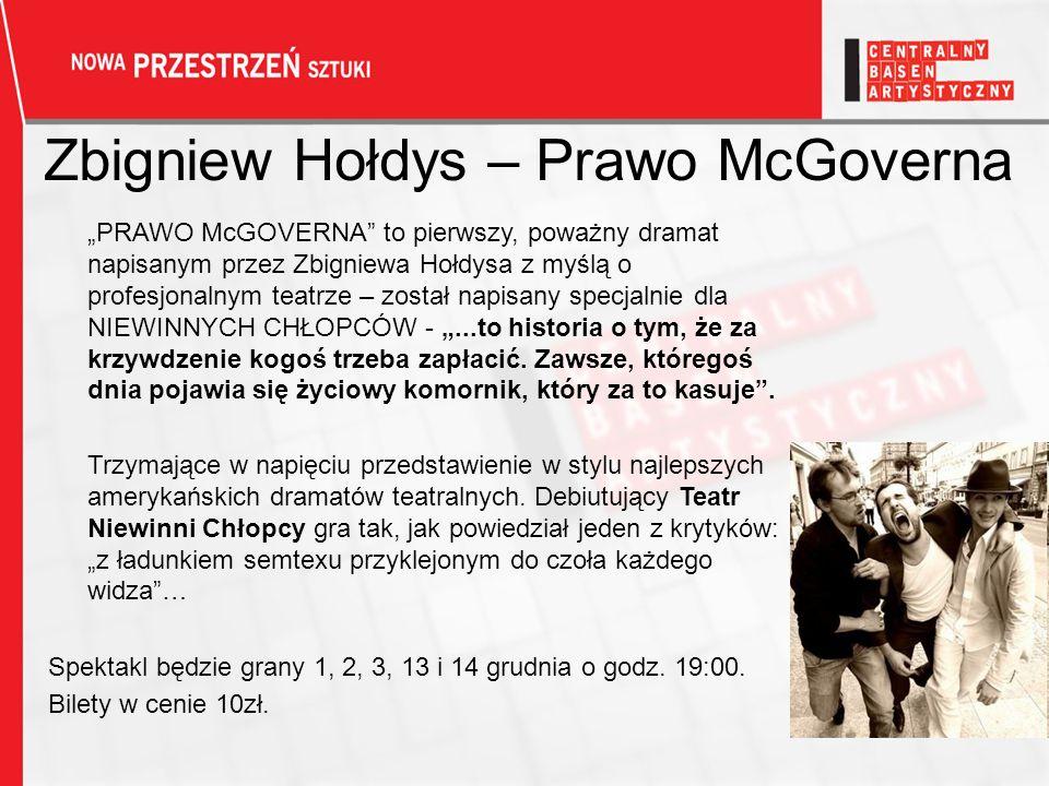 Zbigniew Hołdys – Prawo McGoverna PRAWO McGOVERNA to pierwszy, poważny dramat napisanym przez Zbigniewa Hołdysa z myślą o profesjonalnym teatrze – został napisany specjalnie dla NIEWINNYCH CHŁOPCÓW -...to historia o tym, że za krzywdzenie kogoś trzeba zapłacić.
