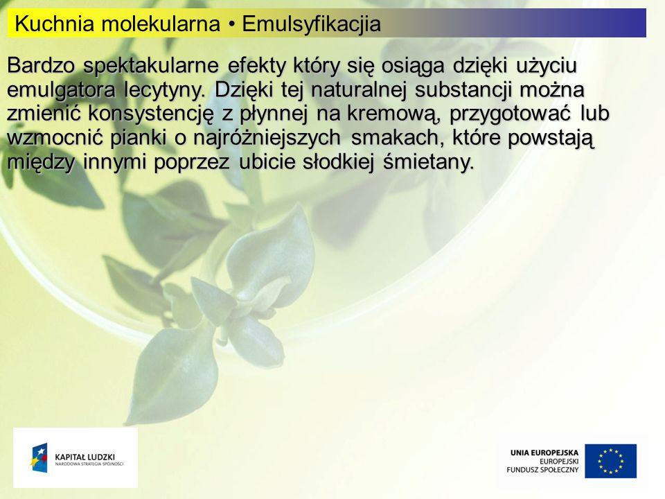 6 6 Kuchnia molekularna Emulsyfikacjia Bardzo spektakularne efekty który się osiąga dzięki użyciu emulgatora lecytyny. Dzięki tej naturalnej substancj