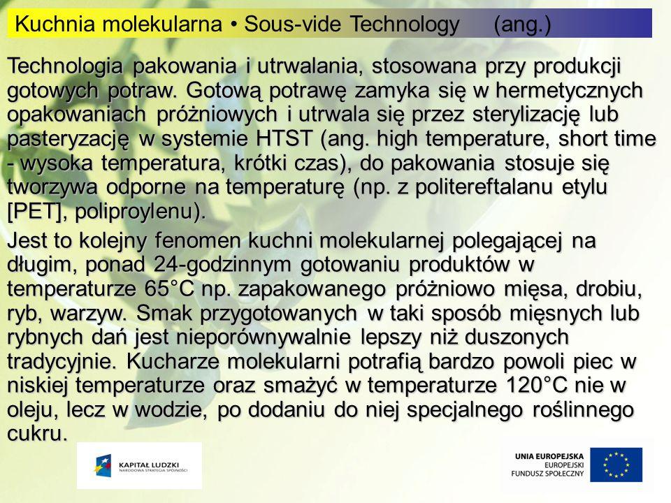 9 9 Kuchnia molekularna Sous-vide Technology (ang.) Technologia pakowania i utrwalania, stosowana przy produkcji gotowych potraw. Gotową potrawę zamyk