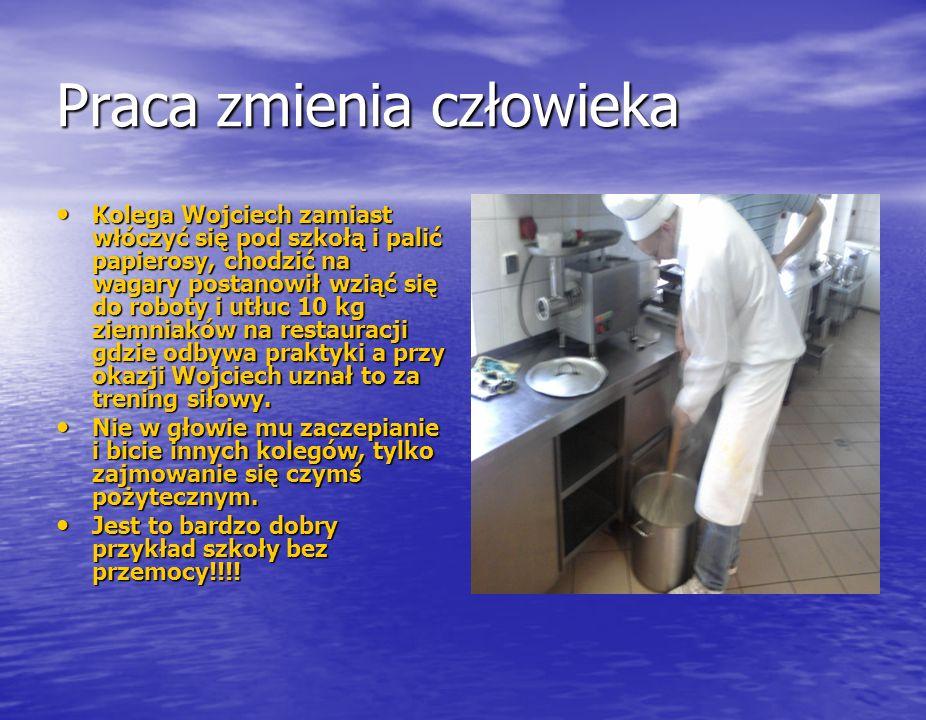 Praca zmienia człowieka Kolega Wojciech zamiast włóczyć się pod szkołą i palić papierosy, chodzić na wagary postanowił wziąć się do roboty i utłuc 10