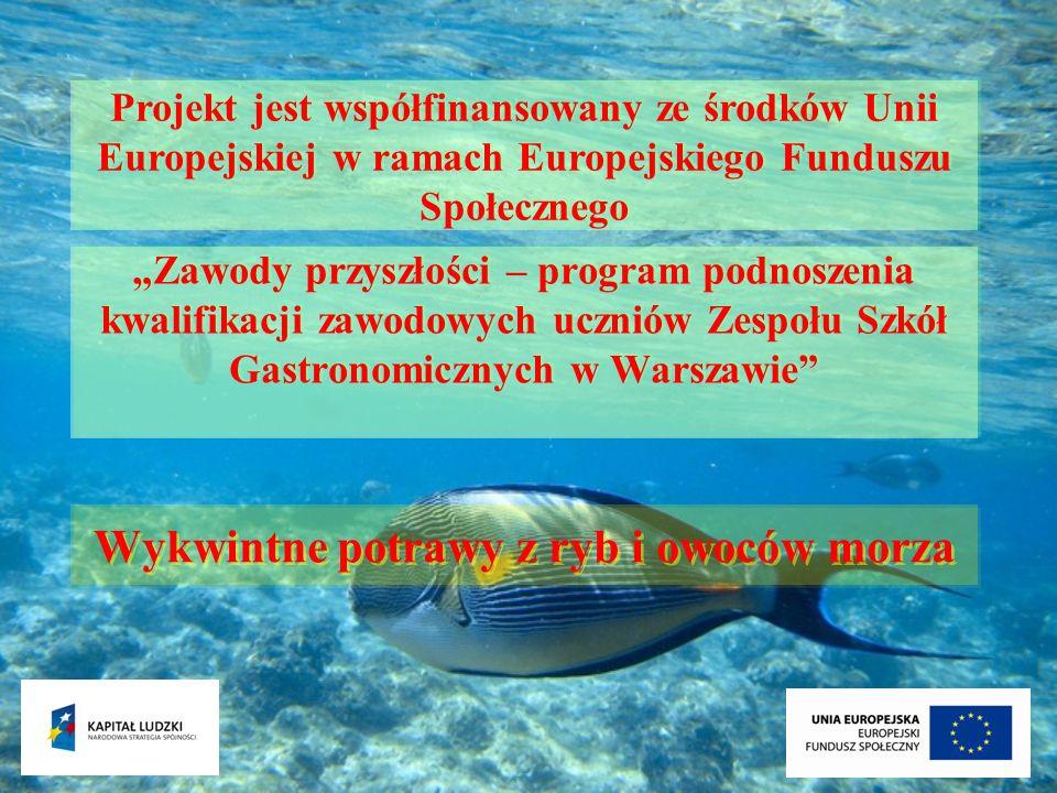 Zawody przyszłości – program podnoszenia kwalifikacji zawodowych uczniów Zespołu Szkół Gastronomicznych w Warszawie Wykwintne potrawy z ryb i owoców m