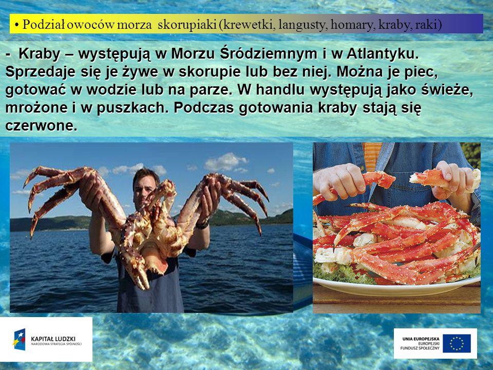 - Kraby – występują w Morzu Śródziemnym i w Atlantyku. Sprzedaje się je żywe w skorupie lub bez niej. Można je piec, gotować w wodzie lub na parze. W
