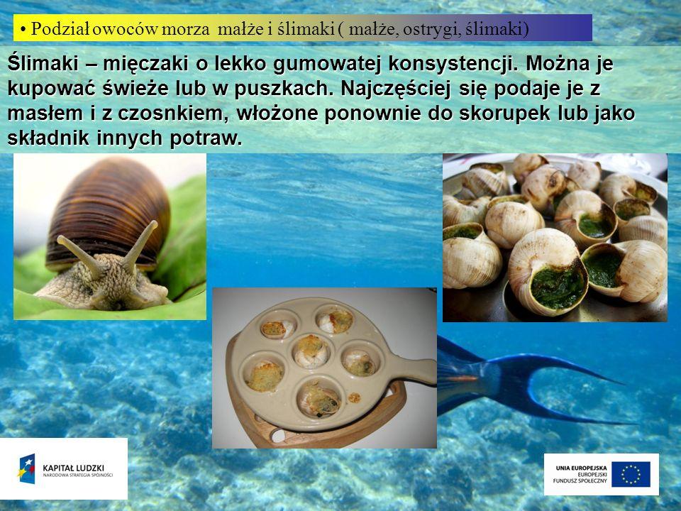 Podział owoców morza małże i ślimaki ( małże, ostrygi, ślimaki) Ślimaki – mięczaki o lekko gumowatej konsystencji. Można je kupować świeże lub w puszk