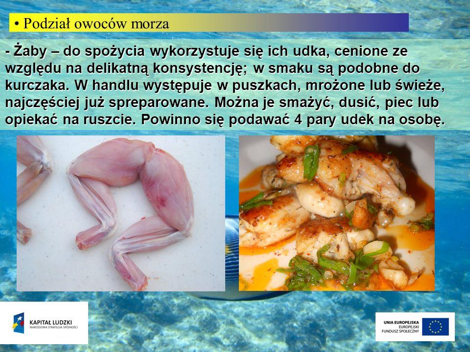 Podział owoców morza - Żaby – do spożycia wykorzystuje się ich udka, cenione ze względu na delikatną konsystencję; w smaku są podobne do kurczaka. W h
