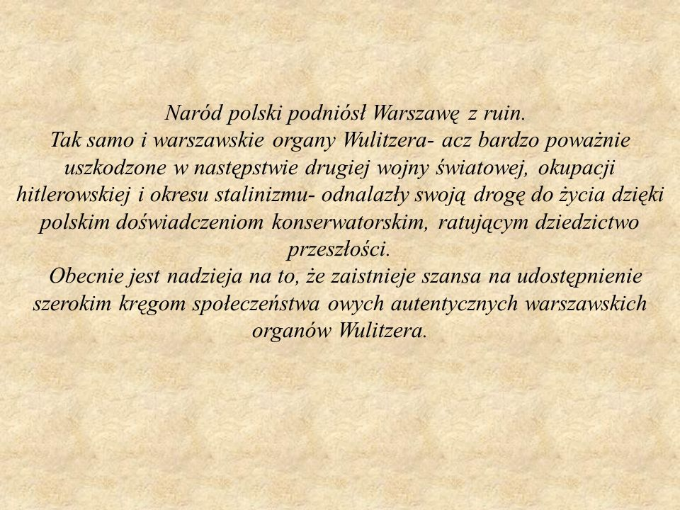 Naród polski podniósł Warszawę z ruin. Tak samo i warszawskie organy Wulitzera- acz bardzo poważnie uszkodzone w następstwie drugiej wojny światowej,