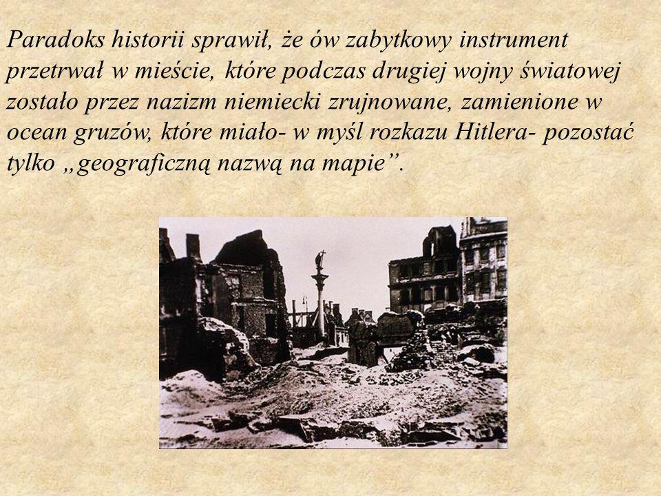 Paradoks historii sprawił, że ów zabytkowy instrument przetrwał w mieście, które podczas drugiej wojny światowej zostało przez nazizm niemiecki zrujno