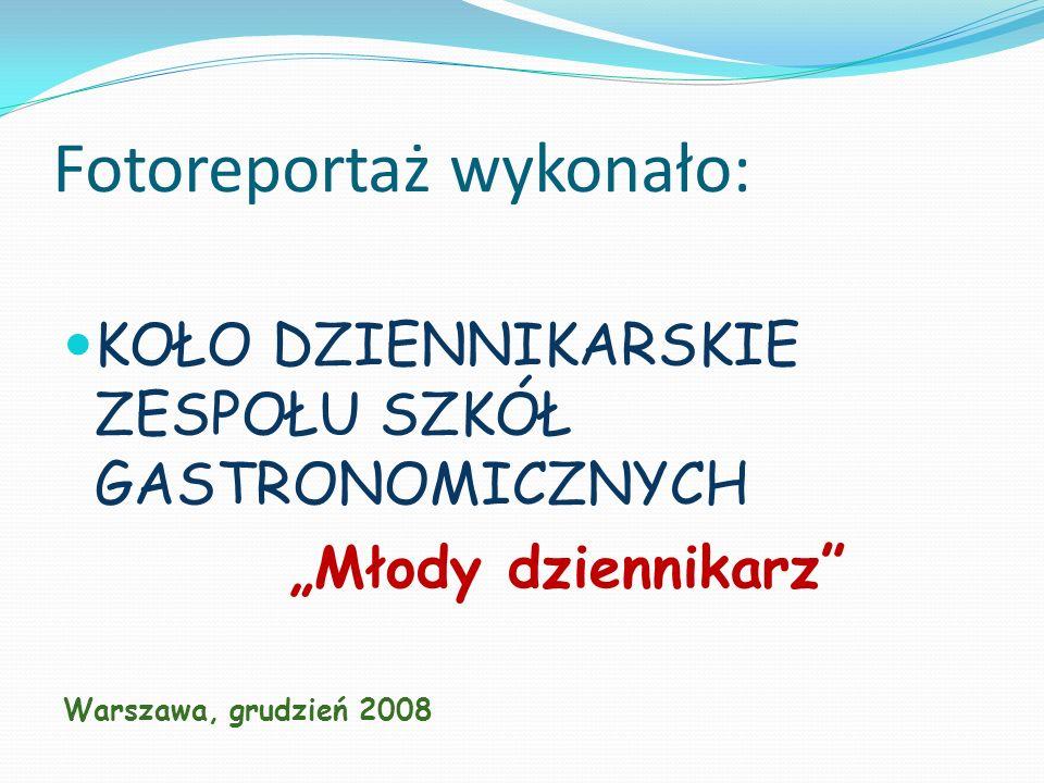 Fotoreportaż wykonało: KOŁO DZIENNIKARSKIE ZESPOŁU SZKÓŁ GASTRONOMICZNYCH Młody dziennikarz Warszawa, grudzień 2008