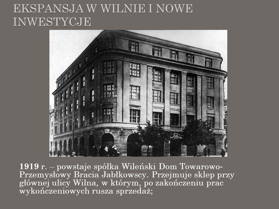 EKSPANSJA W WILNIE I NOWE INWESTYCJE 1919 r. – powstaje spółka Wileński Dom Towarowo- Przemysłowy Bracia Jabłkowscy. Przejmuje sklep przy głównej ulic