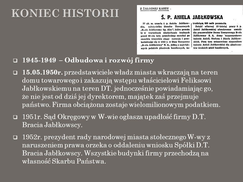 KONIEC HISTORII 1945-1949 – Odbudowa i rozwój firmy 15.05.1950r. przedstawiciele władz miasta wkraczają na teren domu towarowego i zakazują wstępu wła