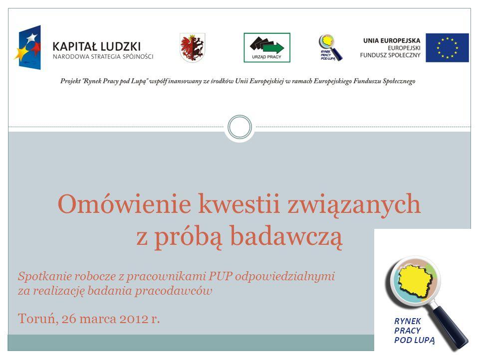 Omówienie kwestii związanych z próbą badawczą Spotkanie robocze z pracownikami PUP odpowiedzialnymi za realizację badania pracodawców Toruń, 26 marca 2012 r.