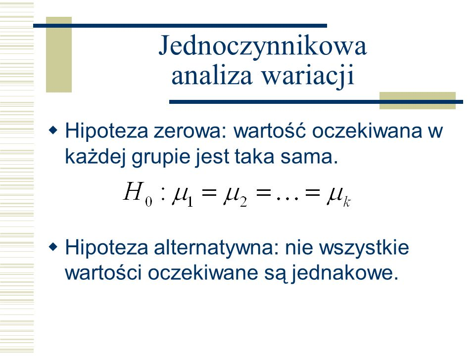 Jednoczynnikowa analiza wariacji Hipoteza zerowa: wartość oczekiwana w każdej grupie jest taka sama.